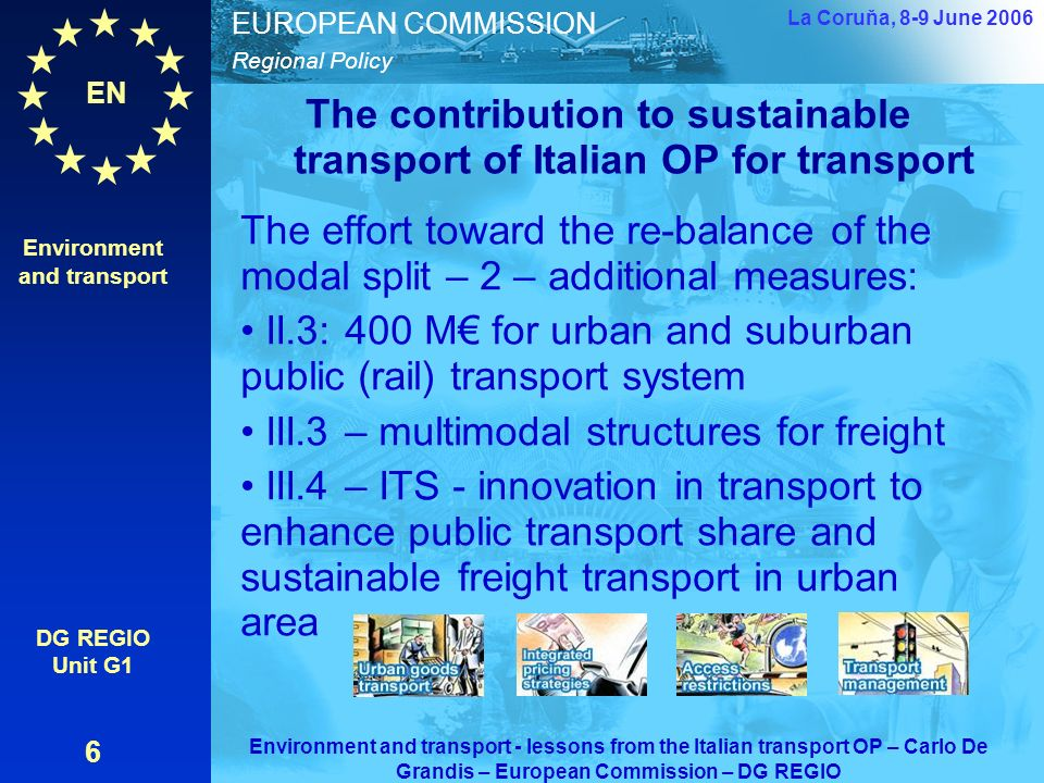 EN Regional Policy EUROPEAN COMMISSION The contribution to sustainable transport of Italian OP for transport The effort toward the re-balance of the modal split – 2 – additional measures: II.3: 400 M for urban and suburban public (rail) transport system III.3 – multimodal structures for freight III.4 – ITS - innovation in transport to enhance public transport share and sustainable freight transport in urban area Environment and transport DG REGIO Unit G1 6 La Coruňa, 8-9 June 2006 Environment and transport - lessons from the Italian transport OP – Carlo De Grandis – European Commission – DG REGIO