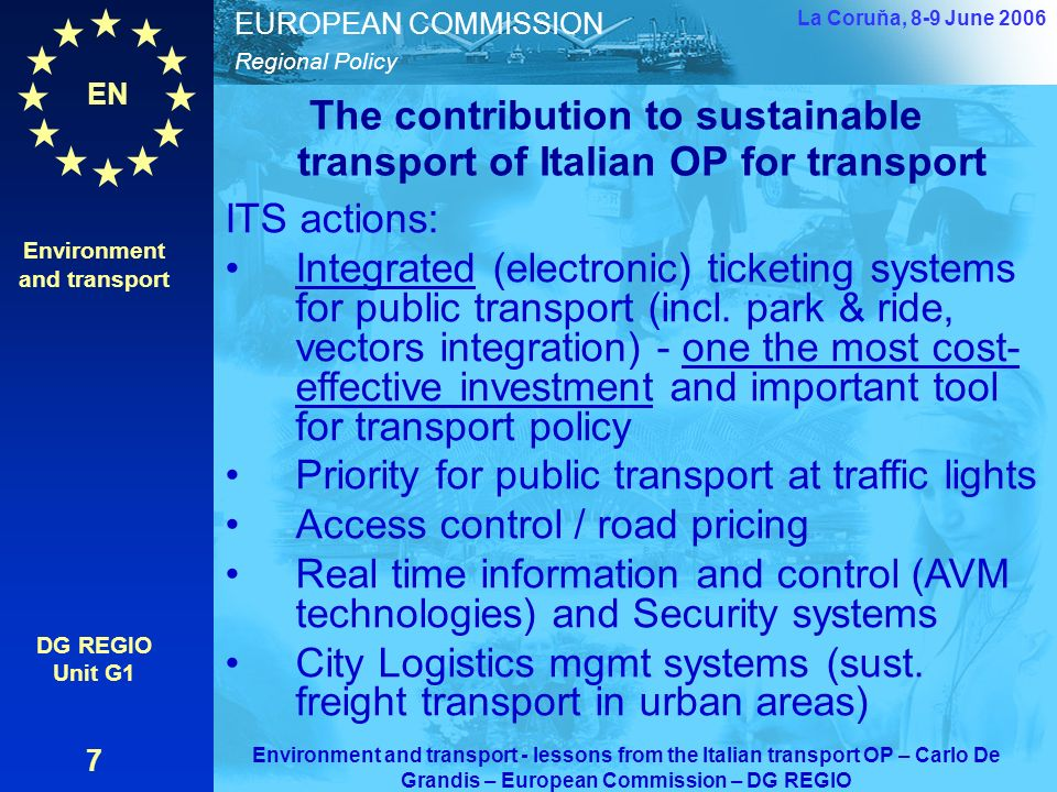 EN Regional Policy EUROPEAN COMMISSION The contribution to sustainable transport of Italian OP for transport Environment and transport DG REGIO Unit G1 7 La Coruňa, 8-9 June 2006 Environment and transport - lessons from the Italian transport OP – Carlo De Grandis – European Commission – DG REGIO ITS actions: Integrated (electronic) ticketing systems for public transport (incl.