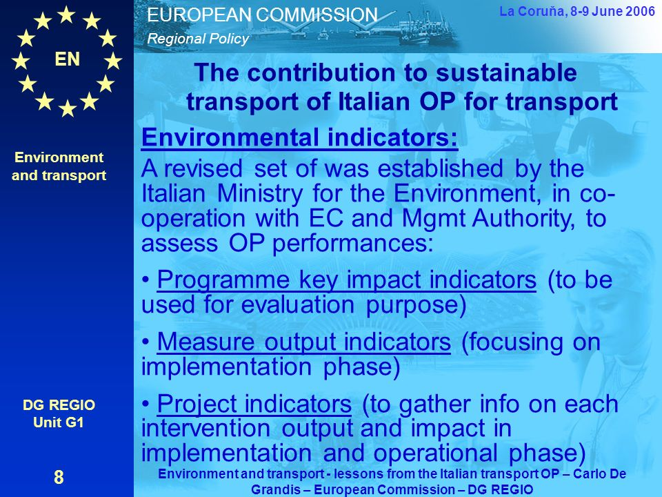 EN Regional Policy EUROPEAN COMMISSION The contribution to sustainable transport of Italian OP for transport Environment and transport DG REGIO Unit G1 8 La Coruňa, 8-9 June 2006 Environment and transport - lessons from the Italian transport OP – Carlo De Grandis – European Commission – DG REGIO Environmental indicators: A revised set of was established by the Italian Ministry for the Environment, in co- operation with EC and Mgmt Authority, to assess OP performances: Programme key impact indicators (to be used for evaluation purpose) Measure output indicators (focusing on implementation phase) Project indicators (to gather info on each intervention output and impact in implementation and operational phase)