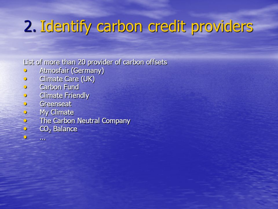 List of more than 20 provider of carbon offsets Atmosfair (Germany) Atmosfair (Germany) Climate Care (UK) Climate Care (UK) Carbon Fund Carbon Fund Climate Friendly Climate Friendly Greenseat Greenseat My Climate My Climate The Carbon Neutral Company The Carbon Neutral Company CO 2 Balance CO 2 Balance......