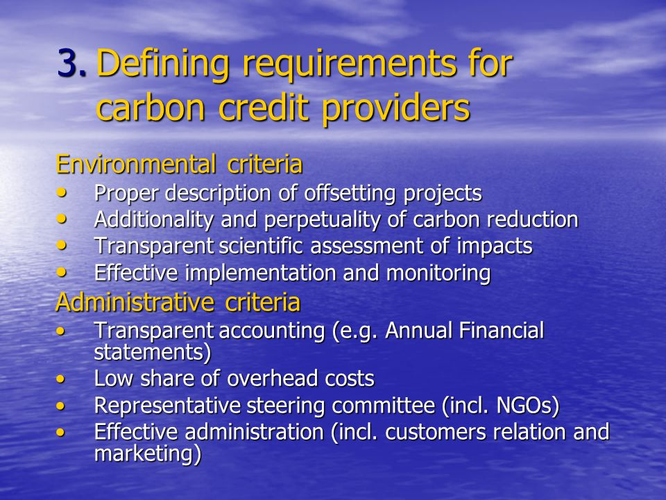 Environmental criteria Proper description of offsetting projects Proper description of offsetting projects Additionality and perpetuality of carbon reduction Additionality and perpetuality of carbon reduction Transparent scientific assessment of impacts Transparent scientific assessment of impacts Effective implementation and monitoring Effective implementation and monitoring Administrative criteria Transparent accounting (e.g.