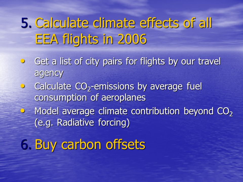 5.Calculate climate effects of all EEA flights in 2006 Get a list of city pairs for flights by our travel agency Get a list of city pairs for flights by our travel agency Calculate CO 2 -emissions by average fuel consumption of aeroplanes Calculate CO 2 -emissions by average fuel consumption of aeroplanes Model average climate contribution beyond CO 2 (e.g.