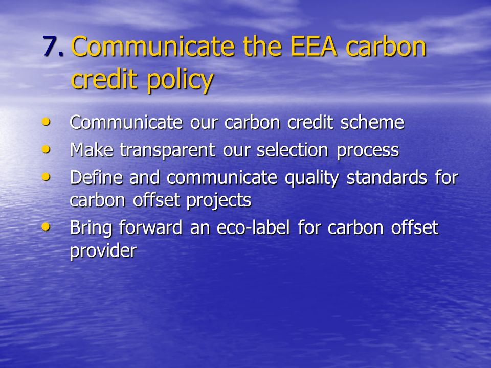 7.Communicate the EEA carbon credit policy Communicate our carbon credit scheme Communicate our carbon credit scheme Make transparent our selection process Make transparent our selection process Define and communicate quality standards for carbon offset projects Define and communicate quality standards for carbon offset projects Bring forward an eco-label for carbon offset provider Bring forward an eco-label for carbon offset provider