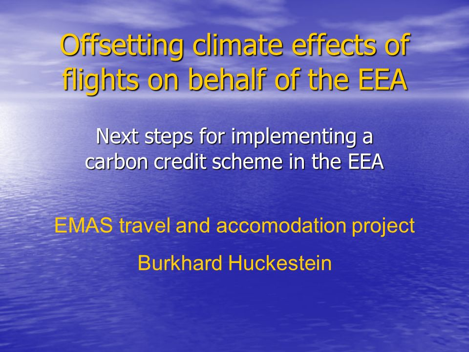 Offsetting climate effects of flights on behalf of the EEA Next steps for implementing a carbon credit scheme in the EEA EMAS travel and accomodation project Burkhard Huckestein