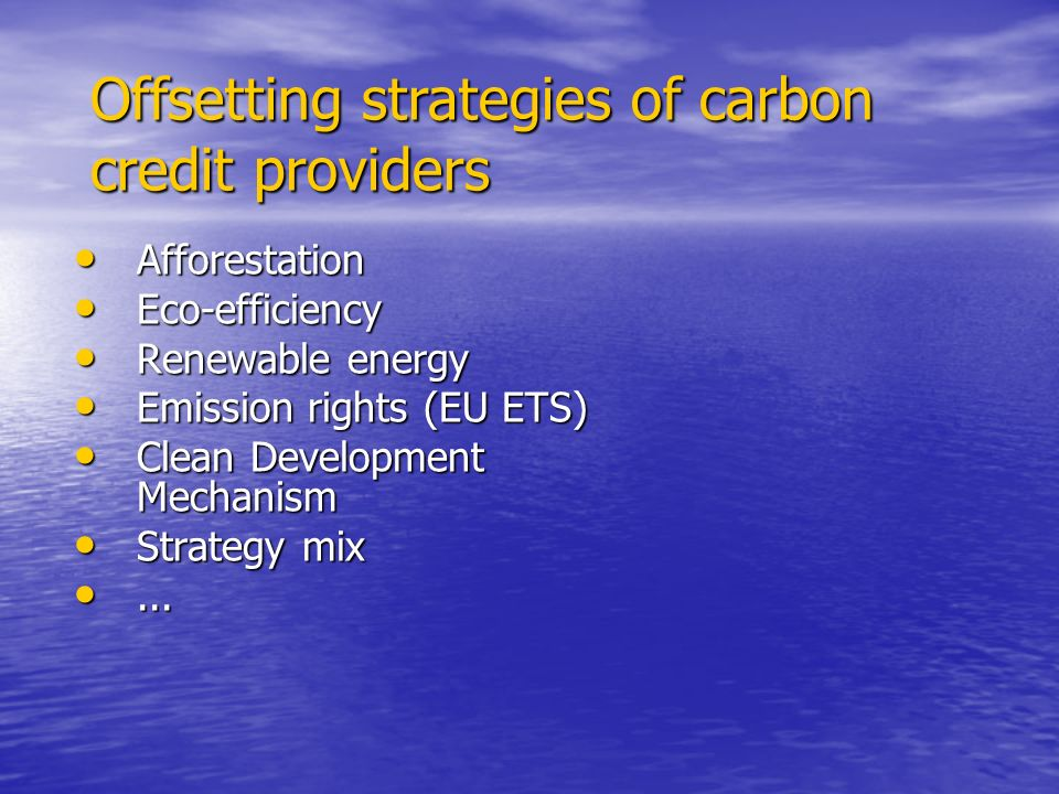 Offsetting strategies of carbon credit providers Afforestation Afforestation Eco-efficiency Eco-efficiency Renewable energy Renewable energy Emission rights (EU ETS) Emission rights (EU ETS) Clean Development Mechanism Clean Development Mechanism Strategy mix Strategy mix......