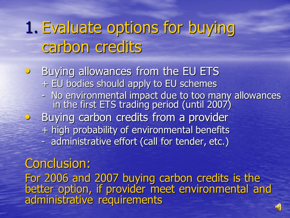 Buying allowances from the EU ETS Buying allowances from the EU ETS + EU bodies should apply to EU schemes - No environmental impact due to too many allowances in the first ETS trading period (until 2007) Buying carbon credits from a provider Buying carbon credits from a provider + high probability of environmental benefits - administrative effort (call for tender, etc.) 1.Evaluate options for buying carbon credits Conclusion: For 2006 and 2007 buying carbon credits is the better option, if provider meet environmental and administrative requirements