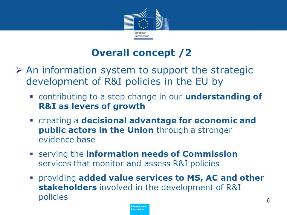 Research and Innovation Research and Innovation Overall concept /3 Main tasks Produce data and analysis (both qualitative and quantitative) in respect of R&I systems and policies in the Union and abroad Publish, disseminate and valorise data and analysis, whether produced by the Observatory itself or ceded to it by other parties Further the state of the art on the methodologies for the production of data and subsequent analyses and on the conditions for their pertinence and reliability 7