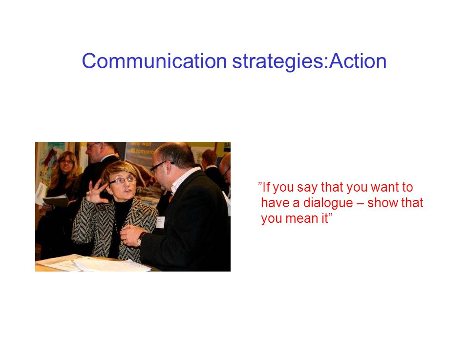 Communication strategies:Action If you say that it is important to listen – show it
