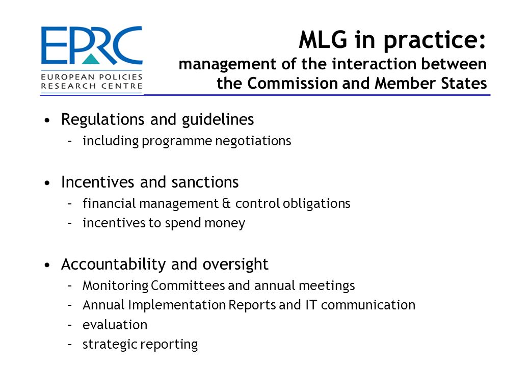MLG in practice: implementation in the Member States Centralised implementation systems –management by national ministries or other national bodies –sometimes limited decentralisation and partnership –examples: Denmark, Hungary, Latvia, Slovenia Mixed central-regional systems –implementation arrangements divided between national and regional levels, e.g.