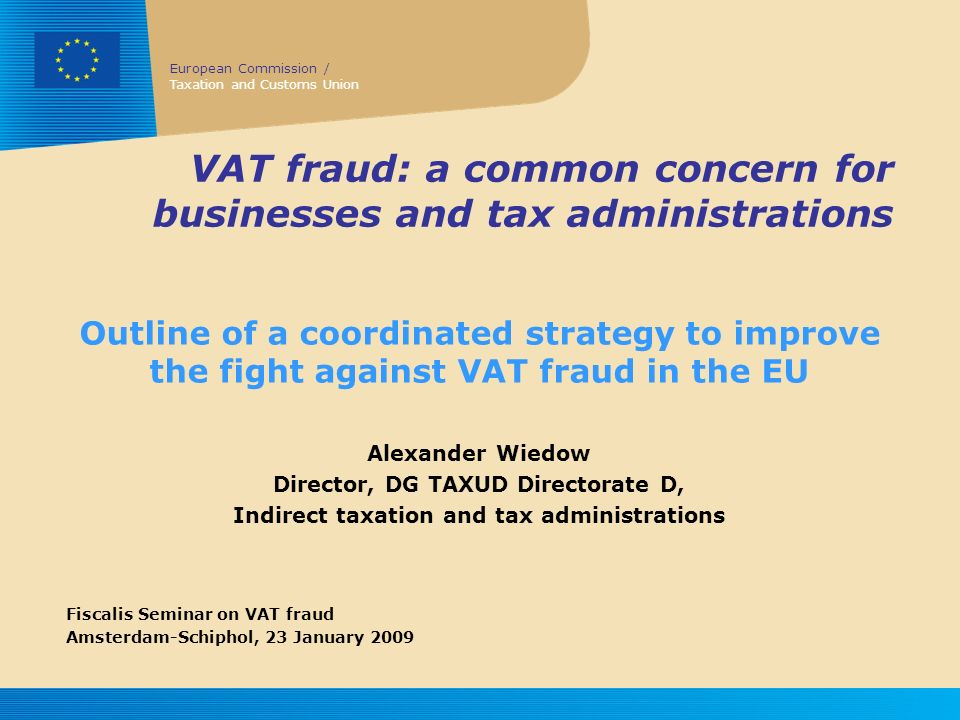European Commission / Taxation and Customs Union 23 January 2009 Fiscalis seminar VAT fraud: a common concern for businesses and tax administrations 2 Tackling Fraud Main Concerns Tax Administrations Loss of revenue Substantial resources Less compliance Businesses Administrative burdens Risk of getting involved Unfair competition These concerns are common Unfair competition Loss of revenue