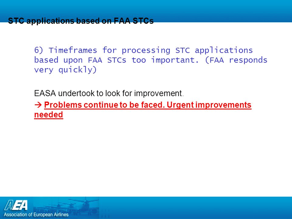 EASA problems related to FAA STCs 7)Complicated and time consuming EASA processes for EU Airlines importing used airplanes with multiple FAA approved non-TC holder STCs Unless it can be demonstrated that the STCs have been approved by any of the EU NAAs prior to cut in of the EASA system (Sept 28, 2003), EASA review and approval of the STCs is required.