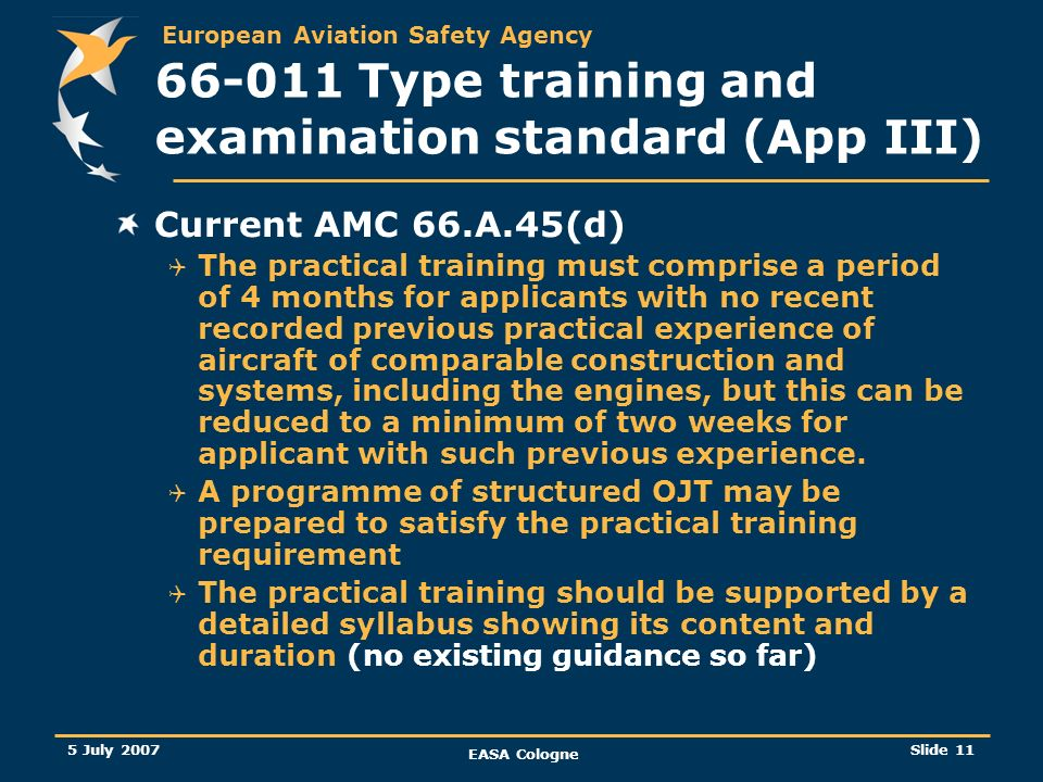 European Aviation Safety Agency 5 July 2007 EASA Cologne Slide 12 66-011 Type training and examination standard (App III) The OJT program was mis-implemented.