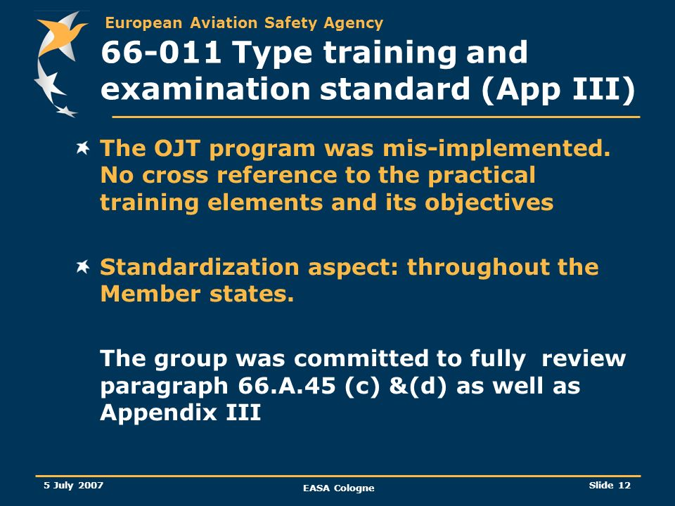 European Aviation Safety Agency 5 July 2007 EASA Cologne Slide 13 66-011 Type training and examination standard (App III) The term of reference was limited to large aircraft plus all aircraft where type training is required.