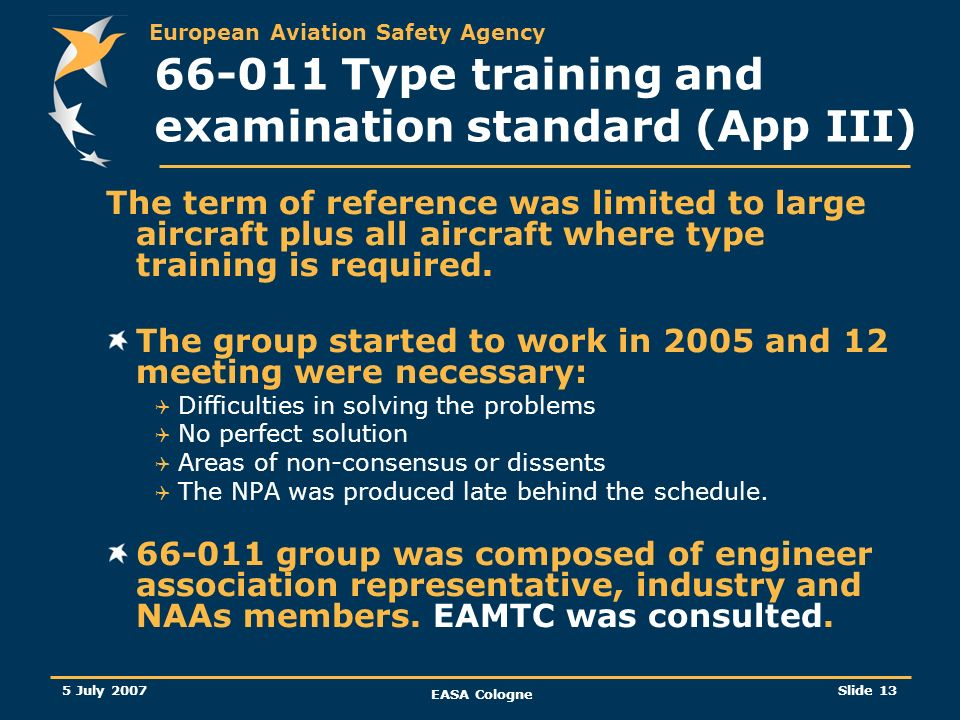 European Aviation Safety Agency 5 July 2007 EASA Cologne Slide 14 66-011 Type training and examination standard (App III) These facts encourage the following options: Setting up a minimum duration for the theoretical elements and updating the current syllabus Defining a guidance or a syllabus to be adapted for the practical elements and/or Replace duration of the practical training (between two weeks and four months) by a fixed content.