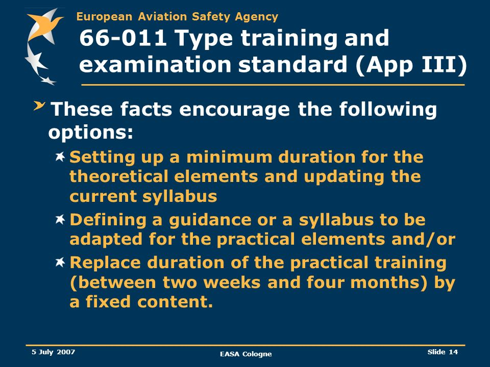European Aviation Safety Agency 5 July 2007 EASA Cologne Slide 15 66-011 Type training and examination standard (App III) Making a difference between practical training in a Part 147 environment and on the job training in a maintenance organisation environment (OJT) On the job training for the first type training within a sub-category to be compelled in order to gain experience and competency.