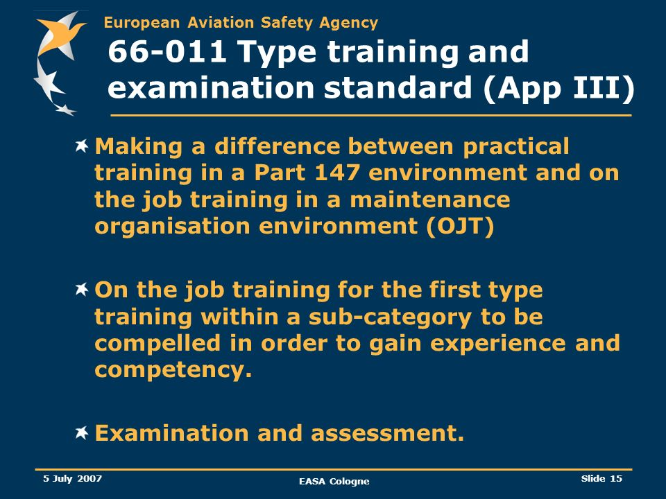 European Aviation Safety Agency 5 July 2007 EASA Cologne Slide 16 66-011 Type training and examination standard (App III) Some basic questions Do we need the pre-requisites (eligibility requirement) of each individual applicant to be systematically checked before an applicant enters a training room in order to adapt the syllabus to the competence or experience of the trainee.