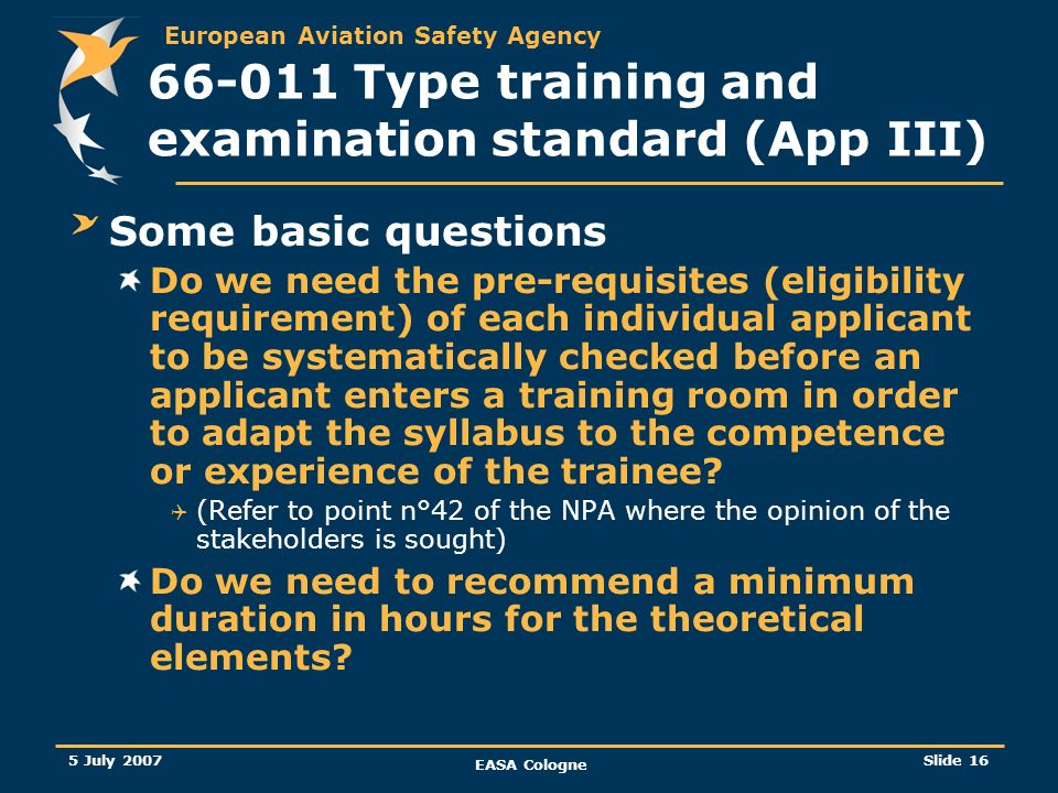 European Aviation Safety Agency 5 July 2007 EASA Cologne Slide 17 66-011 Type training and examination standard (App III) What NPA 2007/07 (task 66- 011) will propose….