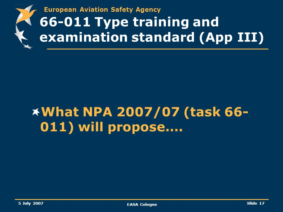 European Aviation Safety Agency 5 July 2007 EASA Cologne Slide 18 66-011 Type training and examination standard (App III) Theoretical training Content has been re-organised: new table available according to ATA chapter breakdown or subjects (in line with EAMTC proposal).