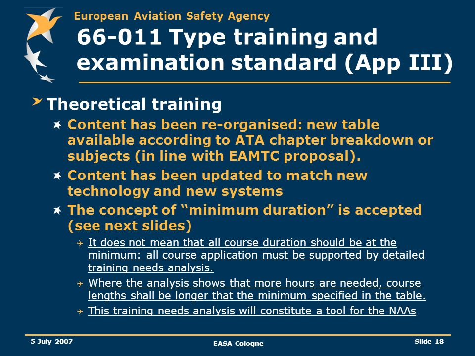 European Aviation Safety Agency 5 July 2007 EASA Cologne Slide 19 66-011 Type training and examination standard (App III) Minimum duration of the theoretical elements It is not easy to establish different classes or categories of aircraft that covers the wide range of aircraft and technology, only generic classes will be identified and flexibility should exist about the variation of that duration.