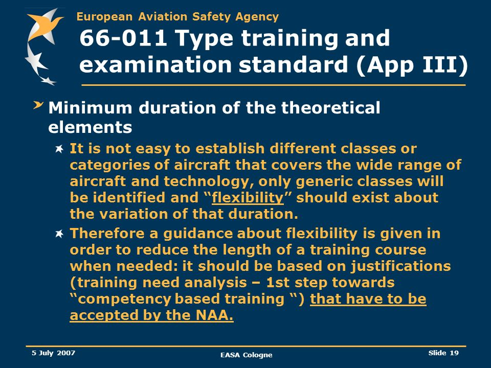 European Aviation Safety Agency 5 July 2007 EASA Cologne Slide 20 66-011 Type training and examination standard (App III) Minimum duration of the theoretical elements (…/…) Therefore, the group decided to remain generic and only proposed three categories: Aeroplanes with a MTOM of more than 5700kg.