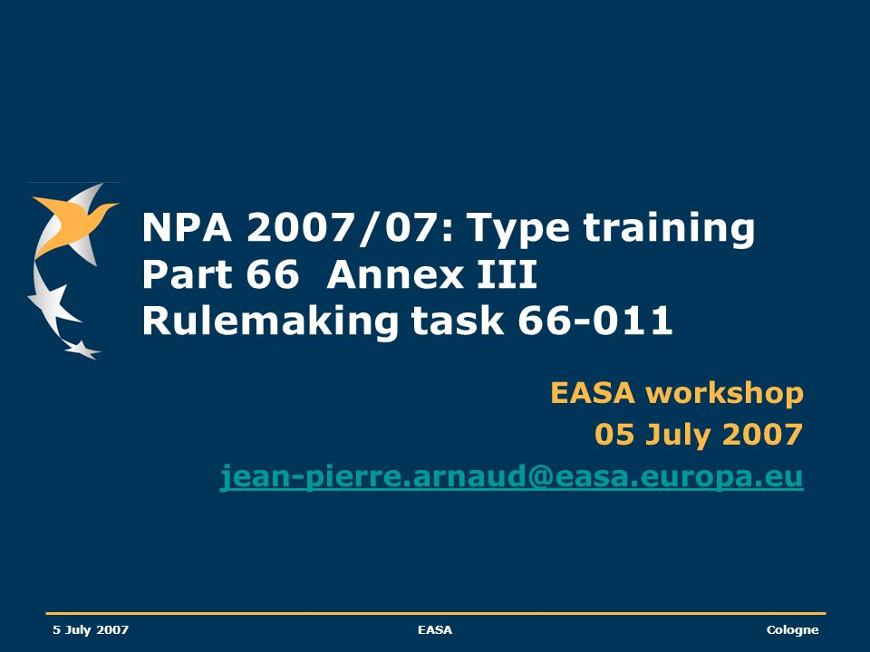 European Aviation Safety Agency 5 July 2007 EASA Cologne Slide 3 66-011 Type training and examination standard A few pieces of information affecting rulemaking task 66-011 Amendment n°167 ICAO Annex 1 Rulemaking task 21-039