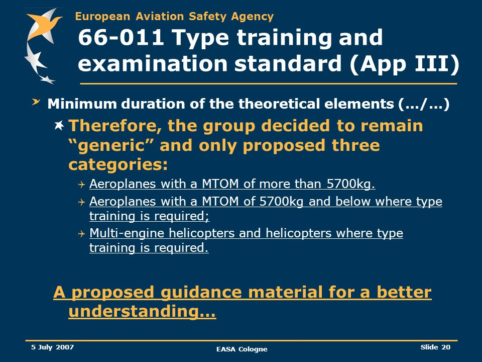 European Aviation Safety Agency 5 July 2007 EASA Cologne Slide 21 66-011 Type training and examination standard (App III) Minimum duration of the theoretical elements (…/…) … GM 66.A.45(g)(1) Type/task training and ratings The minimum duration for type training has been determined based on generic categories of aircraft and minimum standard equipment fit.