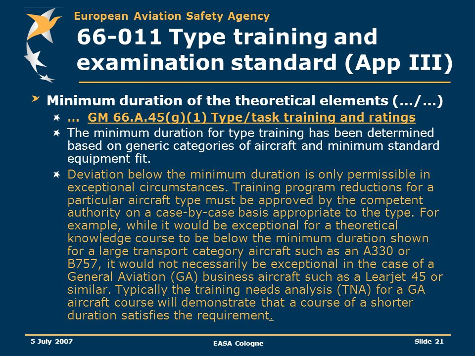 European Aviation Safety Agency 5 July 2007 EASA Cologne Slide 22 66-011 Type training and examination standard (App III) Aeroplanes with a maximum take-off mass of more than 5700kg: B1.1: 150h B1.2: 120h B2: 100h C: 25h Aeroplanes of a maximum take-off mass of 5700kg and below, where type training is required: B1.1: 120h B1.2: 100h B2: 100h C: 25h Multi-engine helicopters and helicopters where type training is required: B1.1: 120h B1.2: 100h B2: 100h C: 25h