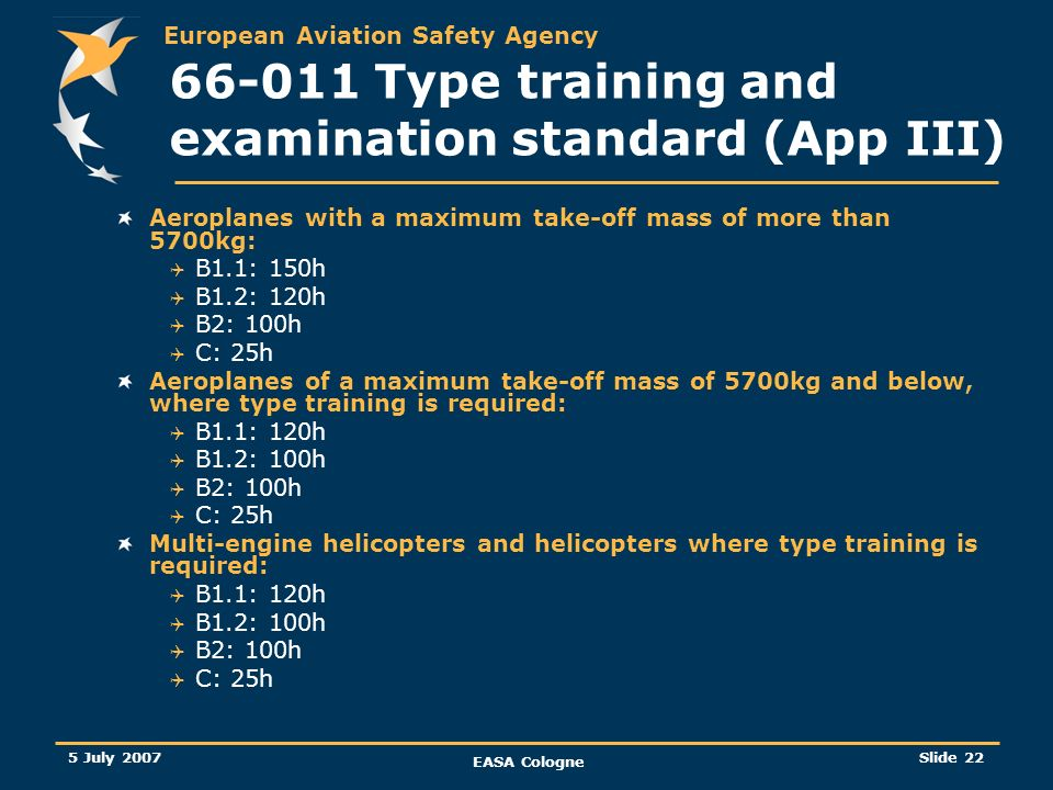 European Aviation Safety Agency 5 July 2007 EASA Cologne Slide 23 66-011 Type training and examination standard (App III) A better distinction between the practical training and the OJT was proposed There will be no more duration (2weeks/4 months) For both cases, assessors should demonstrate training and experience on the assessment process being undertaken