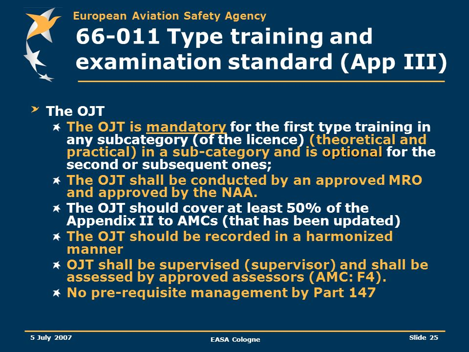 European Aviation Safety Agency 5 July 2007 EASA Cologne Slide 26 66-011 Type training and examination standard (App III) Why OJT in a maintenance environment.