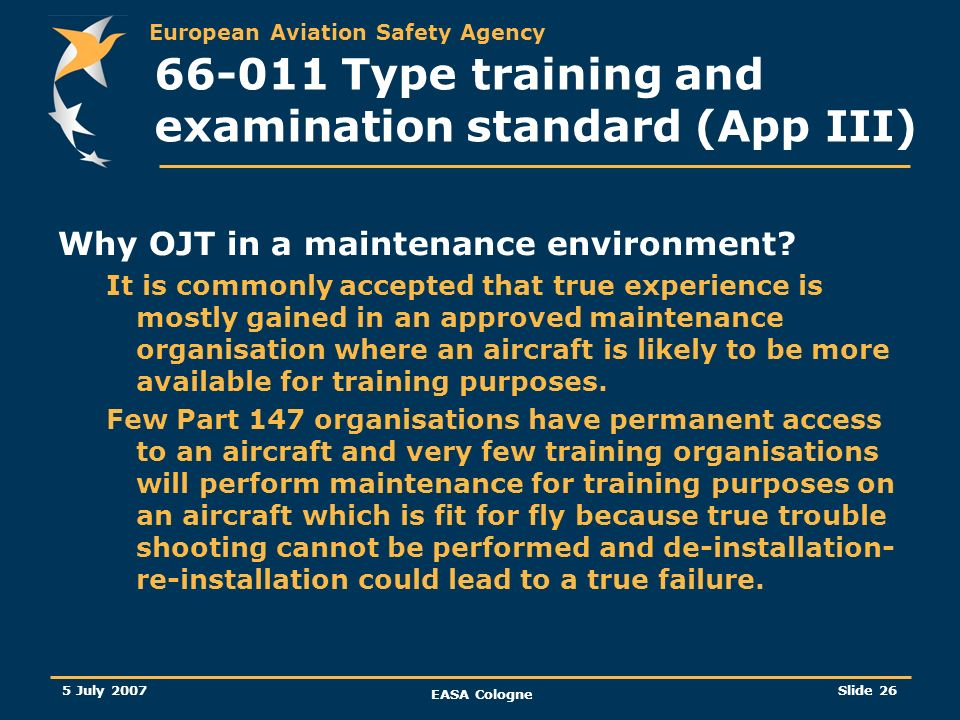 European Aviation Safety Agency 5 July 2007 EASA Cologne Slide 27 66-011 Type training and examination standard (App III) Additional small amendments to fit to the overall changes Based on experience in the application of the current requirements and feedback received, some improvements have been taken into consideration: The duration of type rating examination questions has been changed from a mixture of 75 and 120 seconds to 90 seconds for all levels in order to standardise question generation.
