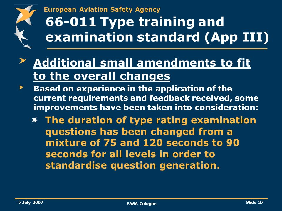 European Aviation Safety Agency 5 July 2007 EASA Cologne Slide 28 66-011 Type training and examination standard (App III) Additional small amendments to fit to the overall changes (…/…) Changes to the number of questions per chapter to simplify the system presently in place.