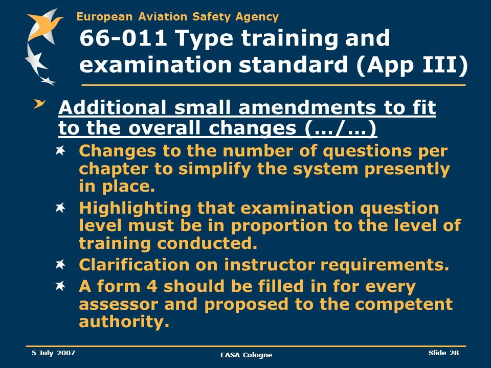 European Aviation Safety Agency 5 July 2007 EASA Cologne Slide 29 66-011 Type training and examination standard (App III) Responsibilities of the NAA related to type endorsement Practical training and OJT, when conducted by a maintenance organisation, shall be assessed, approved and audited by the competent authority.