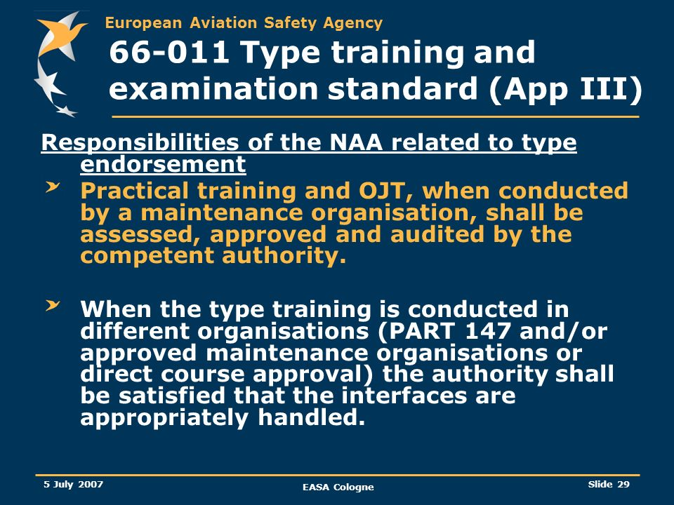 European Aviation Safety Agency 5 July 2007 EASA Cologne Slide 30 66-011 Type training and examination standard (App III) Responsibilities of the NAA related to type endorsement (…/…) In the case of second or subsequent type rating within a license sub-category the aircraft type has to be granted based on a Part-147 Certificate of Recognition in the case all applicable elements (theoretical and practical part) are performed within an approved part-147 organisation.
