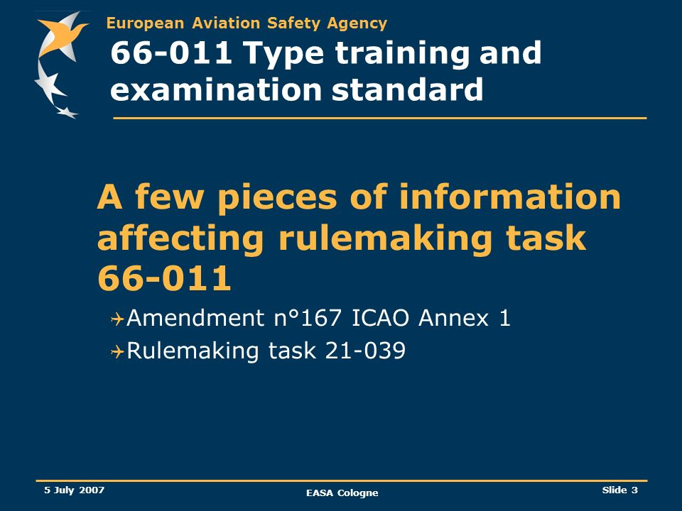 European Aviation Safety Agency 5 July 2007 EASA Cologne Slide 4 ICAO Annex 1 Licensing New amendment n°167 (Tenth Edition) effective on July 2006, applicable on 23 November 2006 Training should be competency based.