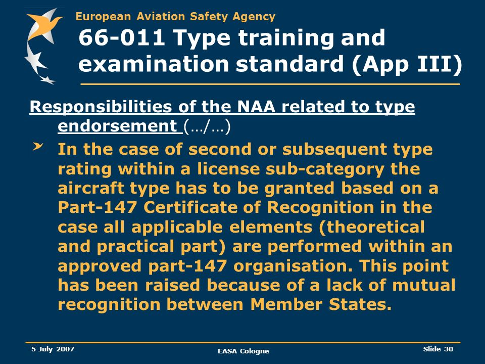 European Aviation Safety Agency 5 July 2007 EASA Cologne Slide 31 66-011 Type training and examination standard (App III) Differences training has been addressed Some AMC are now binding (raised at the level of the implementing rules) Consistency with other rulemaking tasks such as 66-006 (privileges of B1/B2 licences engineers) One member suggested that the engine running practical task, presently optional within Part-66 appendix III should be a mandatory practical training task.