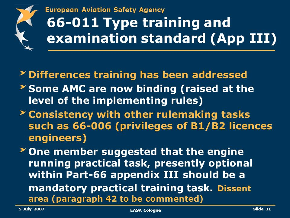 European Aviation Safety Agency 5 July 2007 EASA Cologne Slide 32 66-011 Type training and examination standard (App III) (SUM-UP) IMPACT and TRANSITION PERIOD