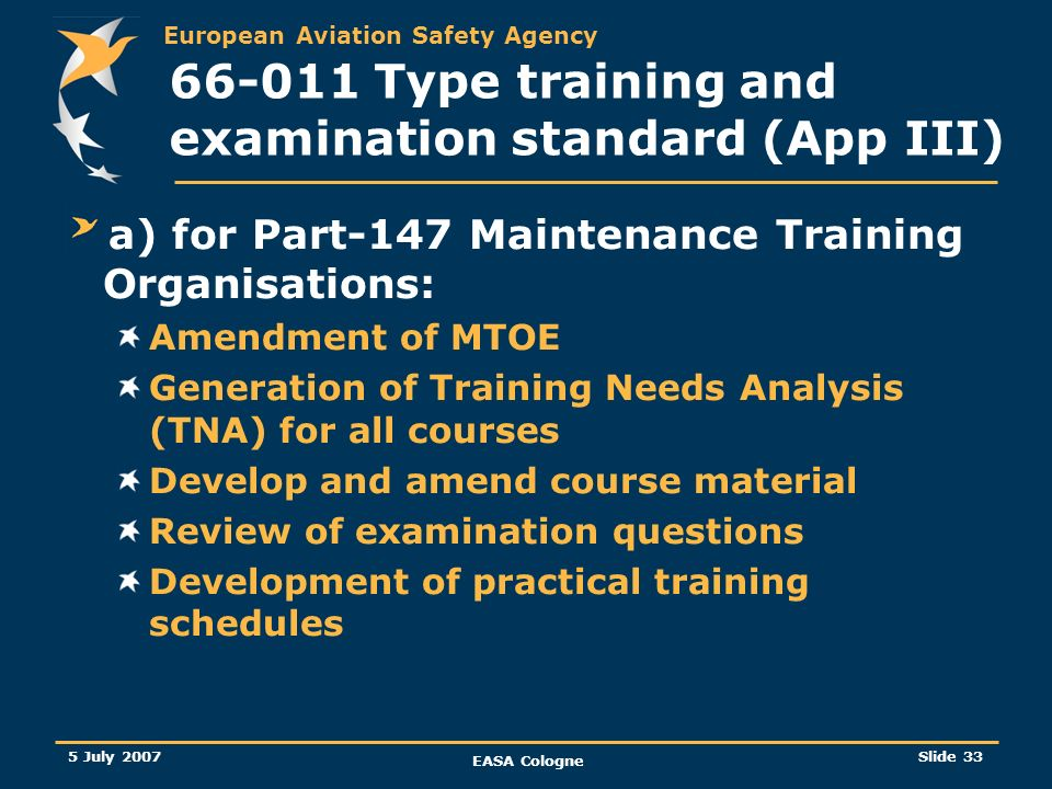 European Aviation Safety Agency 5 July 2007 EASA Cologne Slide 34 66-011 Type training and examination standard (App III) b) for Part-145 / Part-M Maintenance Organisations: Amendment of MOE / MOM Development of procedures for practical training/ OJT Training and appointment of practical training/ OJT Assessors Development of for practical training/ OJT schedules