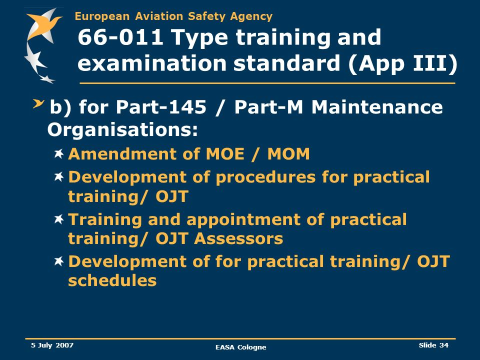 European Aviation Safety Agency 5 July 2007 EASA Cologne Slide 35 66-011 Type training and examination standard (App III) C) for Competent Authorities: Review of existing procedures Develop new procedures for the oversight of practical training/ OJT Training of Surveyors/ Inspectors
