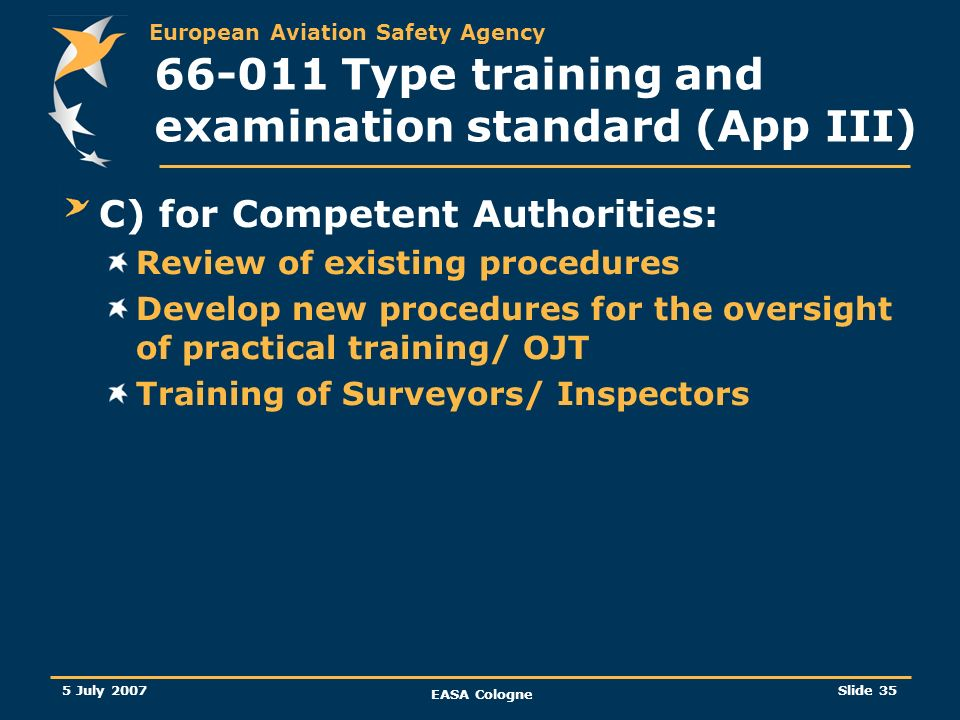 European Aviation Safety Agency 5 July 2007 EASA Cologne Slide 36 66-011 Type training and examination standard (App III) d) for students: Formal use of logbook Requirement for assessment of practical training