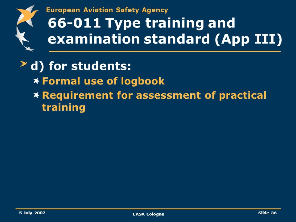 European Aviation Safety Agency 5 July 2007 EASA Cologne Slide 37 66-011 Type training and examination standard (App III) Transition provisions / Entry into force (a) A period of 90 days has been proposed before entry into force of this Regulation amendment.