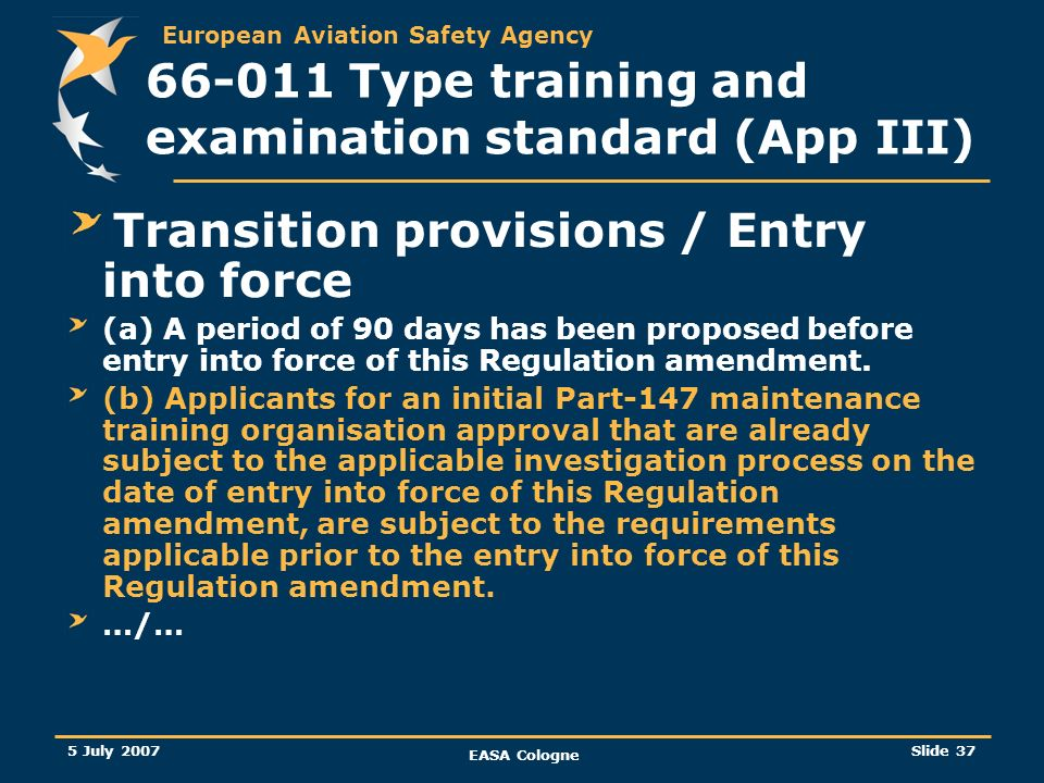 European Aviation Safety Agency 5 July 2007 EASA Cologne Slide 38 66-011 Type training and examination standard (App III) Transition provisions / Entry into force …/… (c) Part-147 approved maintenance training organisations applying for approval of new type courses may elect not to apply this Regulation amendment until 15 months after the date of entry into force of this Regulation amendment.