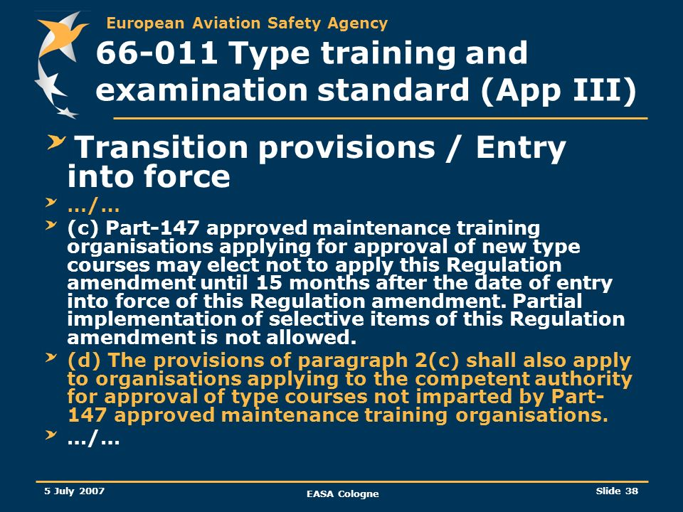 European Aviation Safety Agency 5 July 2007 EASA Cologne Slide 39 66-011 Type training and examination standard (App III) Transition provisions / Entry into force (…/…) (e)Competent authorities shall accept and process applications for type course approval submitted under paragraphs 2(c) and 2(d).