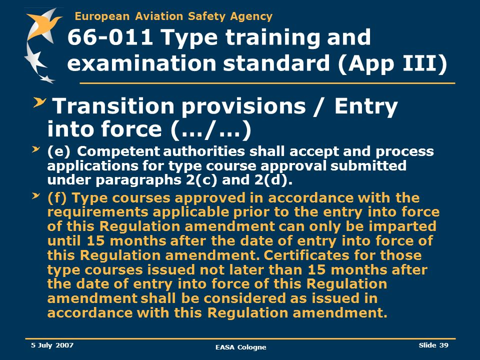 European Aviation Safety Agency 5 July 2007 EASA Cologne Slide 40 66-011 Type training and examination standard (App III) Future of this rulemaking task Bridge with rulemaking task 21-039 (some elements have been already passed to this group) Consistency between 66-011 and 21-039 will have to be and will be enhanced 21-039 will only give the minimum syllabus but it will be responsibility of the training providers to build a course IAW 66-011 guidelines / recommendations It is unlikely that a catch up program will be mandatory: optional catch up programme is more likely to happen: the training syllabus IAW 66-011 will remain valid.