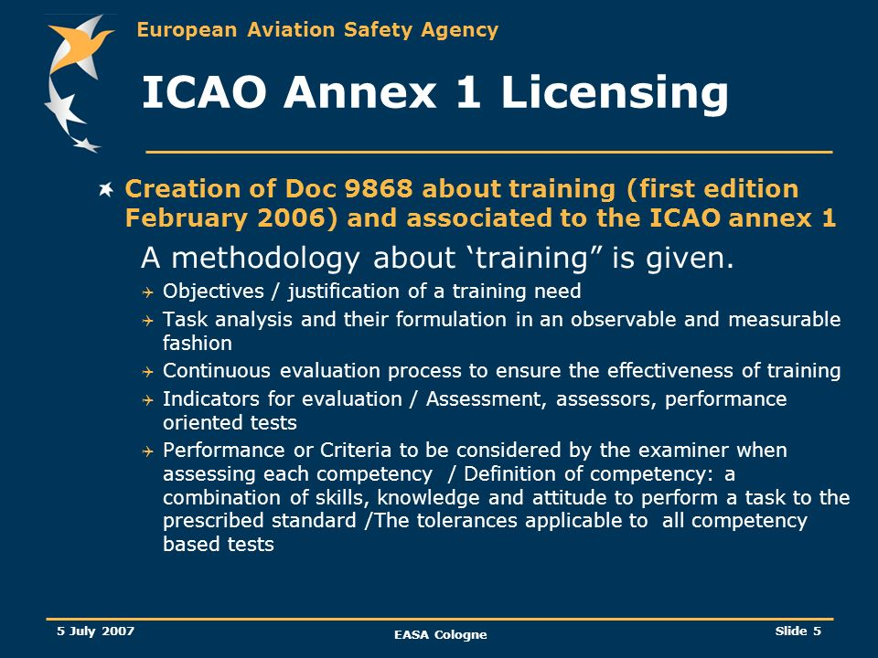 European Aviation Safety Agency 5 July 2007 EASA Cologne Slide 6 21.039 Additional airworthiness specifications for a given type of aircraft and type of operation Rulemaking task 21-039 Currently the following (for a given type of aircraft) are approved by the NAA following a recommendation of the Joint Operational Evaluation Board (JOEB / JAA times), such as: the minimum syllabus of pilot type rating training the MMEL … Objective of task 21.039: To create in Part 21 the appropriate provisions describing how the Agency will approve the following additional airworthiness specifications for a given aircraft type, making them the minimum standard for all aircraft registered in the EU or operator by a European operator (lease in) to be used by the operators in order to develop their own training programmes, minimum equipment lists etc…