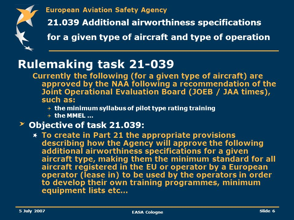 European Aviation Safety Agency 5 July 2007 EASA Cologne Slide 7 21.039 additional airworthiness specifications for a given type of aircraft and type of operation The most likely option is the TC holder to provide stakeholders with a minimum standard (approved by the Agency) to be used by the operator / Training organisation...