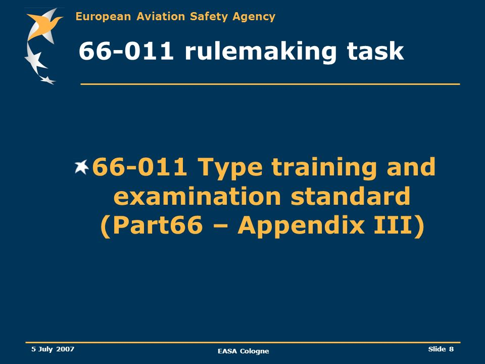 European Aviation Safety Agency 5 July 2007 EASA Cologne Slide 9 66-011 Type training and examination standard (App III) Unfortunately, elements from 21-039 are not available so far and are likely to be required only for new brand aircraft.