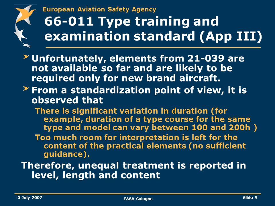 European Aviation Safety Agency 5 July 2007 EASA Cologne Slide 10 66-011 Type training and examination standard (App III) Some elements although quite extensive do not seem to be detailed enough to avoid too much significant variation in content and in duration.