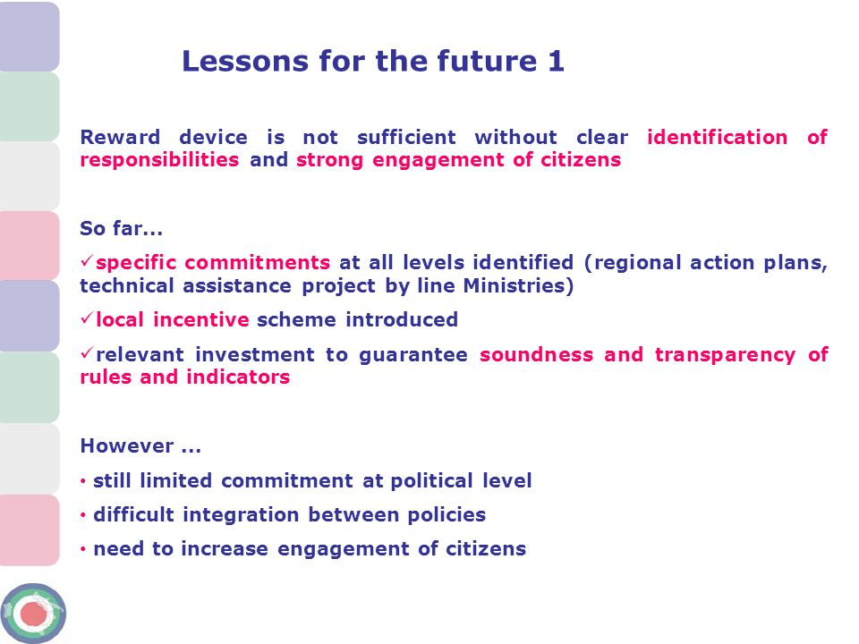 Lessons for the future 2 From a reward scheme to a result driven programming practice: binding programs to indicators can work -Conditioning financing to the achievement of results (stick) is a much stronger incentive than rewards (carrot) -Binding programs not only to final results: need to introduce intermediate steps to be monitored together with statistical indicators