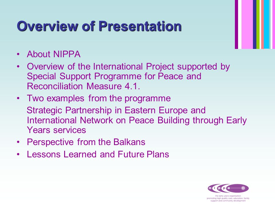 NIPPA - the Early Years Organisation the organisation for young children in Ireland Established in 1965- shaped and developed against the background of the Troubles 1200 member groups-cross community play groups, day care, parent and toddler, after school, and nursery schools.