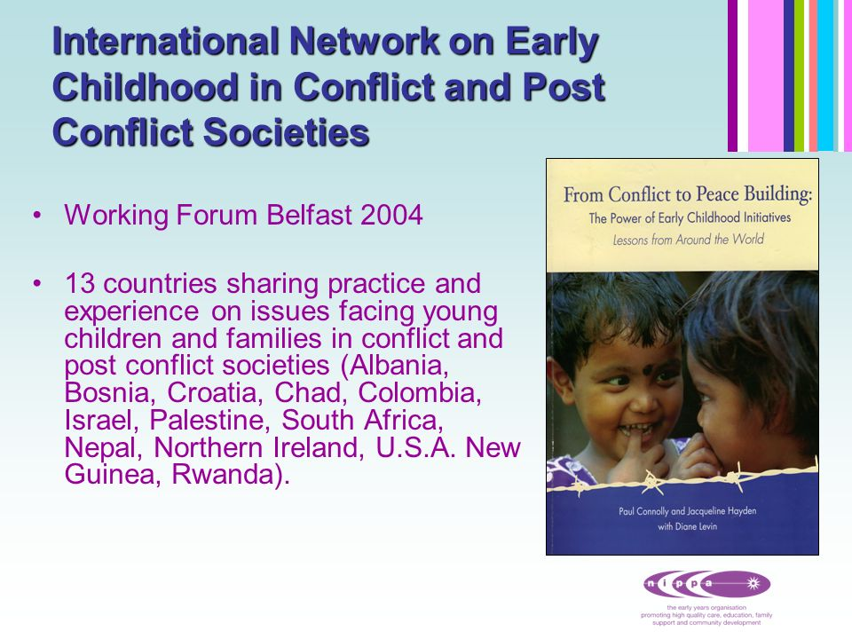Strategic programme of work 2004-2007 on sharing lessons and solutions to peace building through services for young children and families Key out put a recently published book From Conflict to Peace Building the Power of Early Childhood Services Extension of the network to include representatives from Burundi, Sri Lanka, Iraq and Afghanistan.